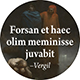 Forsan et haec olim meminisse juvabit.: Perhaps someday it will bring pleasure to remember even these things