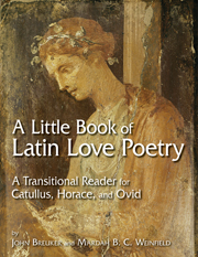 A Little Book of Latin Love Poetry: A Transitional Reader for Catullus, Horace, and Ovid